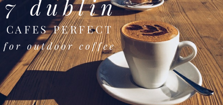 7 Dublin Cafés Perfect for Outdoor Coffee